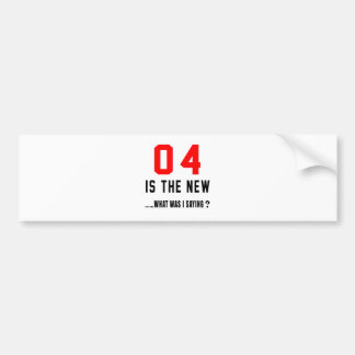 04 is the new ..what was i saying bumper stickers