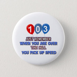 103 and over the hill birthday designs 6 cm round badge