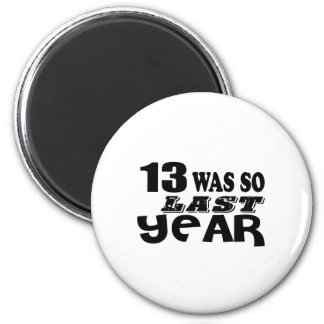 13 So Was So Last Year Birthday Designs Magnet
