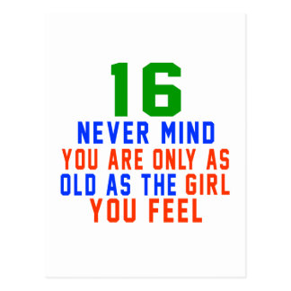 16 never mind you are only as old as the girl you postcard
