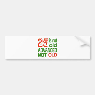 25 is not old advanced not old bumper sticker