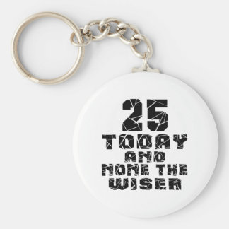 25 Today And None The Wiser Basic Round Button Key Ring