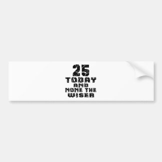 25 Today And None The Wiser Bumper Sticker