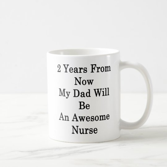 2 Years From Now My Dad Will Be An Awesome Nurse . Coffee Mug