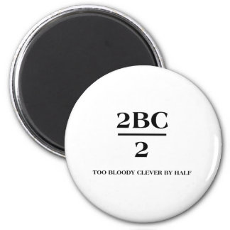 2BC/2 Too bloody clever by half 6 Cm Round Magnet