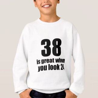 38 Is Great When You Look Birthday Sweatshirt