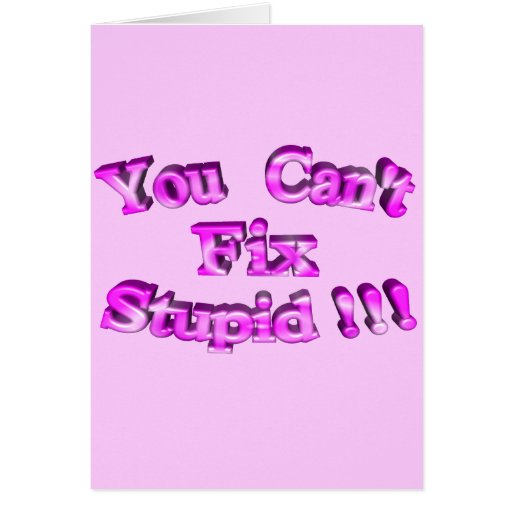 3D You Can't Fix Stupid !!! Greeting Card