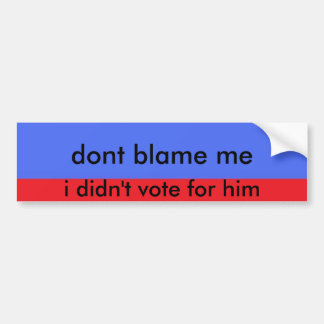 3errr, dont blame me, i didn't vote for him bumper sticker