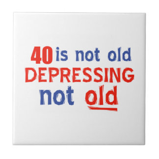 40 is depressing not old birthday designs tile