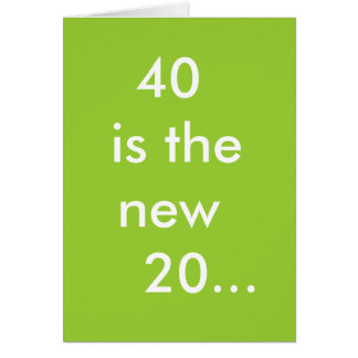 40 is the new  20... greeting card