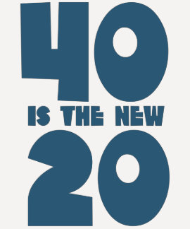 40 is the new 20 t-shirts
