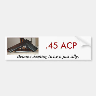 .45 ACP, Because shooting twice... Bumper Sticker