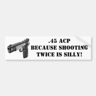 .45 ACP - Because Shooting Twice Is Silly! Bumper Sticker