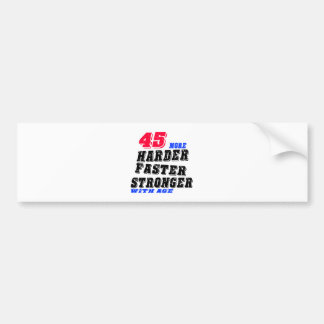45 More Harder Faster Stronger With Age Bumper Sticker