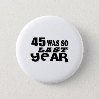 45 So Was So Last Year Birthday Designs 6 Cm Round Badge