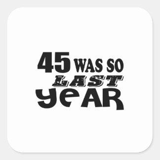 45 So Was So Last Year Birthday Designs Square Sticker