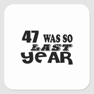 47 So Was So Last Year Birthday Designs Square Sticker