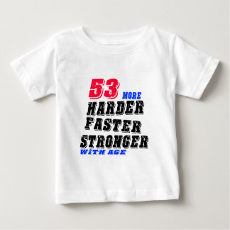 53 More Harder Faster Stronger With Age Baby T-Shirt
