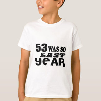 53 So Was So Last Year Birthday Designs T-Shirt