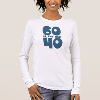 60 is the new 40 long sleeve T-Shirt
