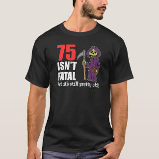 75 Isn't Fatal But Still Old Grim Reaper T-Shirt