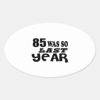 85 So Was So Last Year Birthday Designs Oval Sticker
