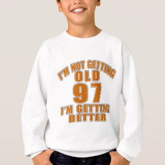 97AI AM  NOT GETTING OLD 97 I AM GETTING BETTER SWEATSHIRT