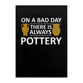 A Bad Day There Is Always Pottery Shirt Acrylic Wall Art