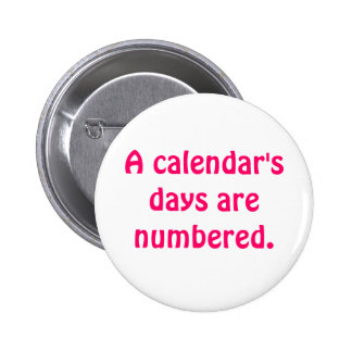 A calendar's days are numbered. 6 cm round badge