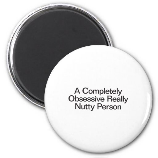 a completely obsessive really nutty person refrigerator magnet