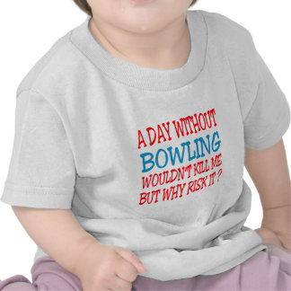 A Day Without Bowling Wouldn t Kill Me Tshirts