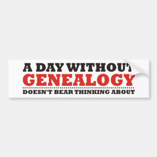 A Day Without Genealogy Bumper Sticker