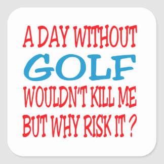 A Day Without Golf Wouldn t Kill Me Square Stickers