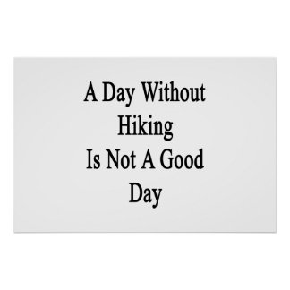 A Day Without Hiking Is Not A Good Day Posters