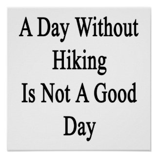 A Day Without Hiking Is Not A Good Day Poster