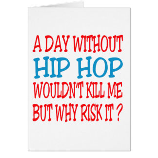 A Day Without Hip Hop Wouldn t Kill Me Greeting Card