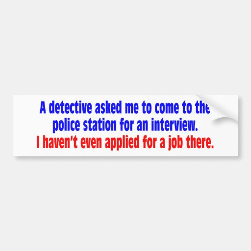 A detective asked me to come to the police station bumper stickers