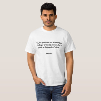 """A fine quotation is a diamond on the finger of a T-Shirt"