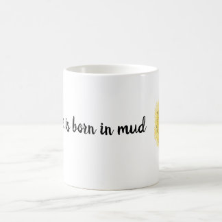 """A flower is born in mud"" 2 inspirational Coffee Mug"