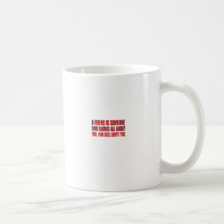 A friend is someone who knows all about you and... coffee mug