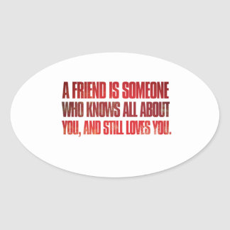 A friend is someone who knows all about you and... oval sticker