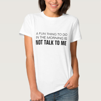 A FUN THING TO DO IN THE MORNING IS NOT TALK TO ME T SHIRTS
