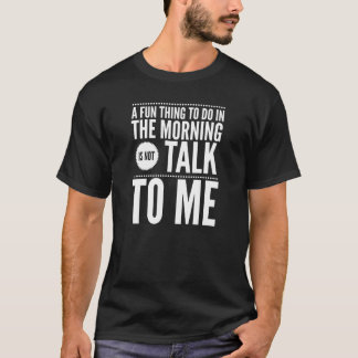 A fun thing to do in the morning talk to me T-Shirt