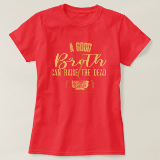 A Good Broth Can Raise The Dead T-Shirt