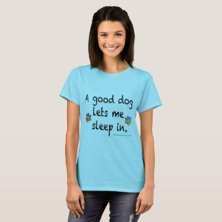 A good dog lets me sleep in T-Shirt