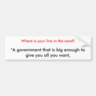 """""""A government that is big enough to give you al... Bumper Sticker"""
