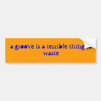 a groove is a terrible thing to waste bumper sticker