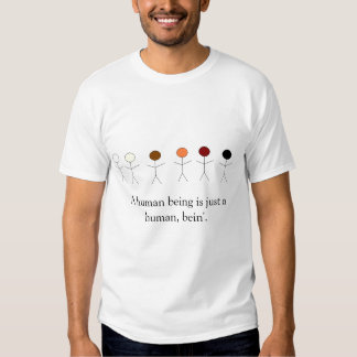 A human being is just a human, bein'. t shirts