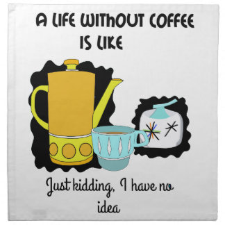 A Life without Coffee is like  Just kidding I have Napkin