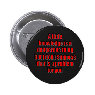 A little knowledge is a dangerous thing 6 cm round badge